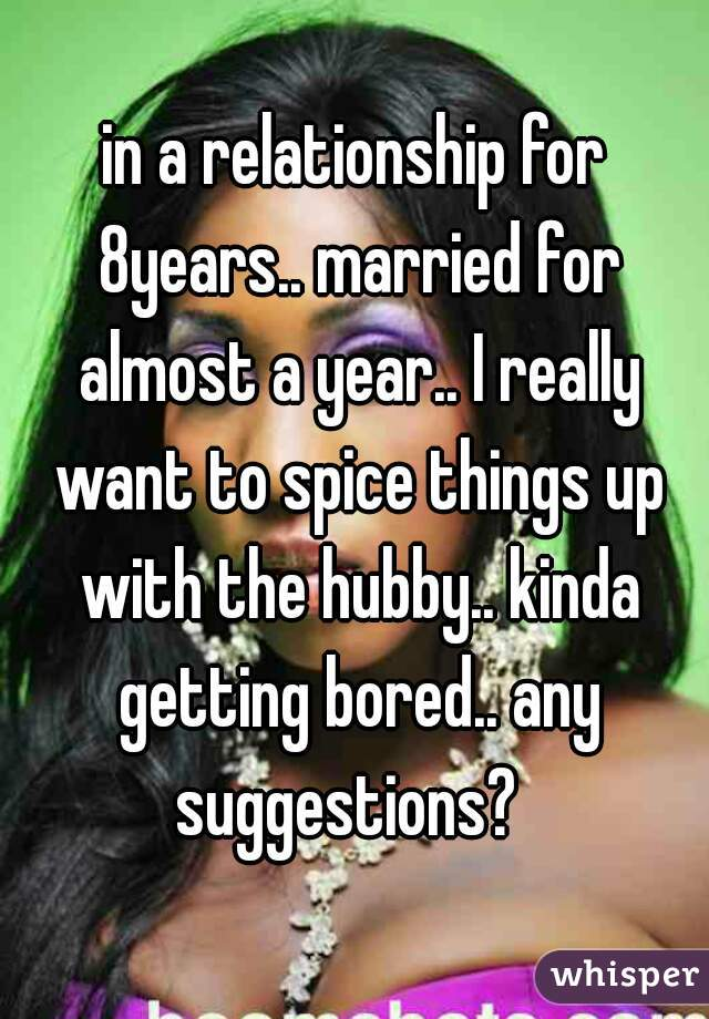 in a relationship for 8years.. married for almost a year.. I really want to spice things up with the hubby.. kinda getting bored.. any suggestions?
