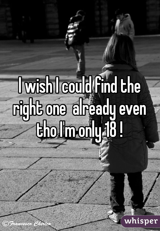 I wish I could find the right one  already even tho I'm only 18 !