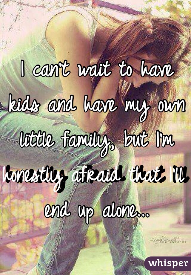 I can't wait to have kids and have my own little family, but I'm honestly afraid that I'll end up alone...