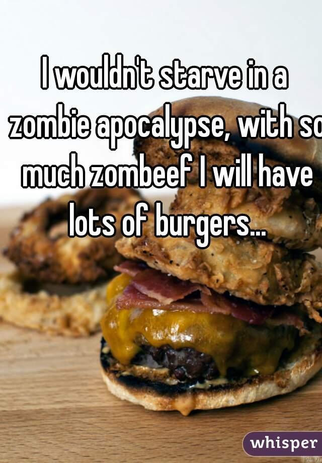 I wouldn't starve in a zombie apocalypse, with so much zombeef I will have lots of burgers...