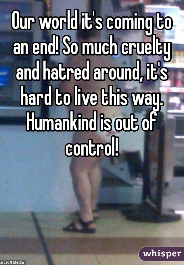 Our world it's coming to an end! So much cruelty and hatred around, it's hard to live this way. Humankind is out of control!