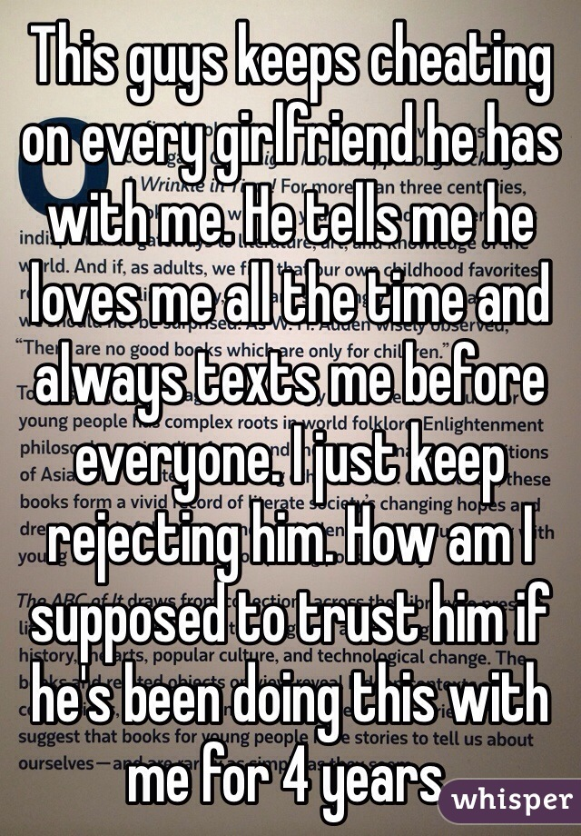 This guys keeps cheating on every girlfriend he has with me. He tells me he loves me all the time and always texts me before everyone. I just keep rejecting him. How am I supposed to trust him if he's been doing this with me for 4 years.