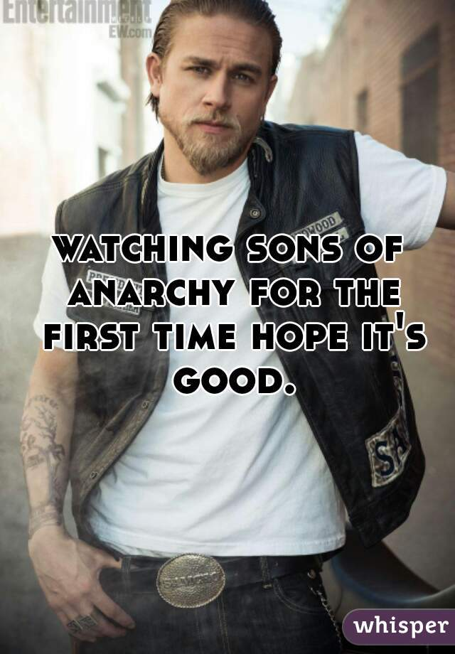 watching sons of anarchy for the first time hope it's good.
