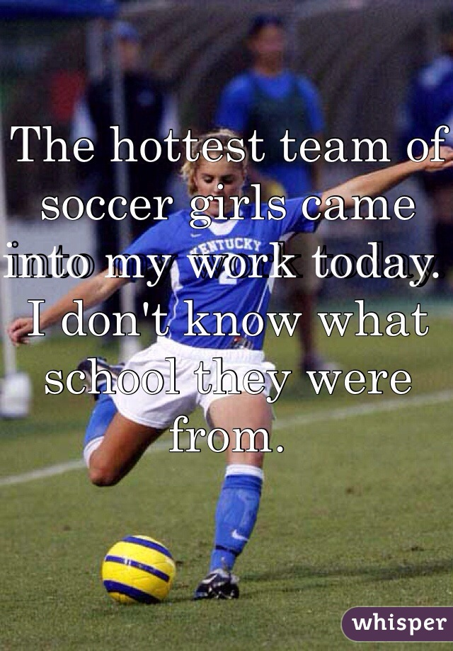 The hottest team of soccer girls came into my work today. I don't know what school they were from.