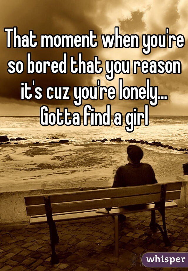 That moment when you're so bored that you reason it's cuz you're lonely... Gotta find a girl