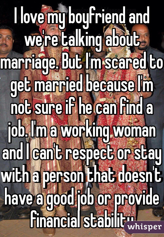 I love my boyfriend and we're talking about marriage. But I'm scared to get married because I'm not sure if he can find a job. I'm a working woman and I can't respect or stay with a person that doesn't have a good job or provide financial stability