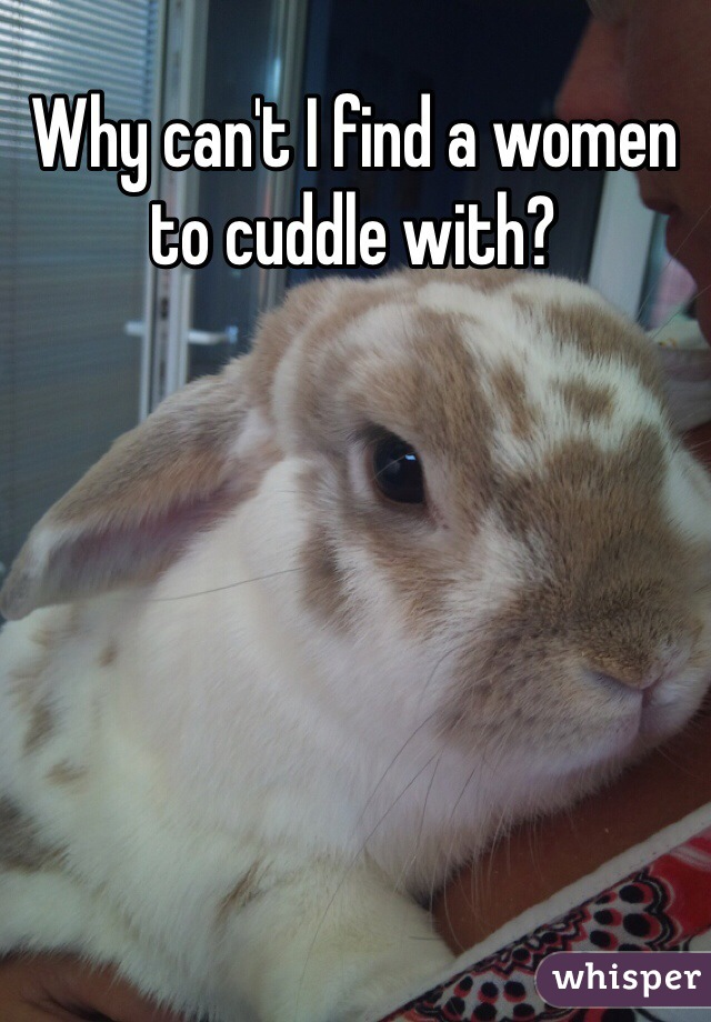 Why can't I find a women to cuddle with?