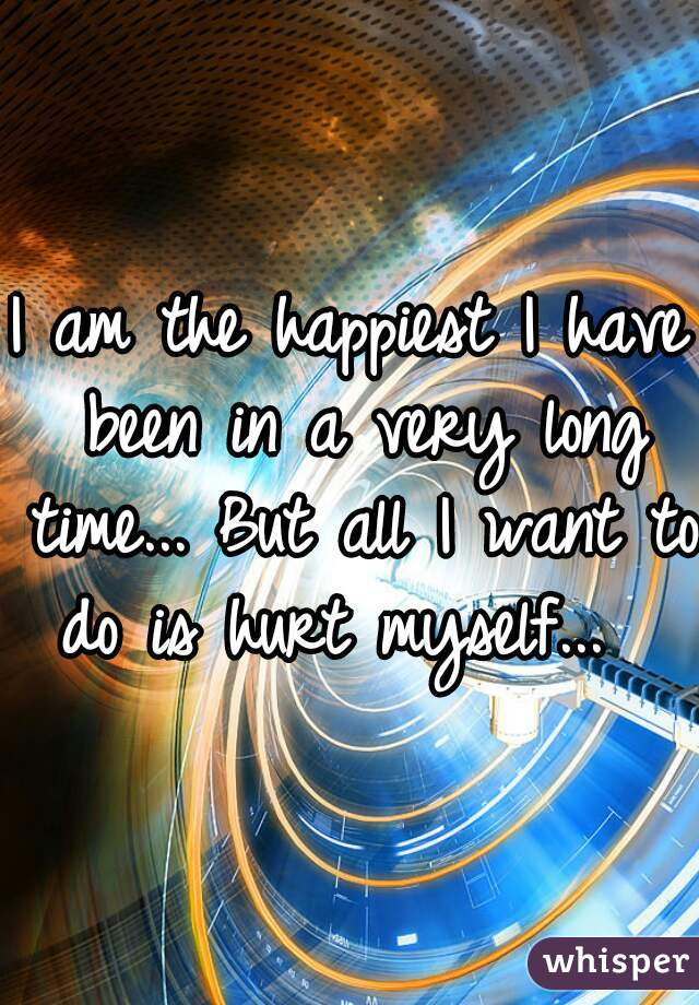 I am the happiest I have been in a very long time... But all I want to do is hurt myself...