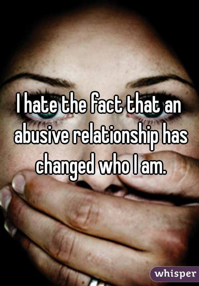 I hate the fact that an abusive relationship has changed who I am.