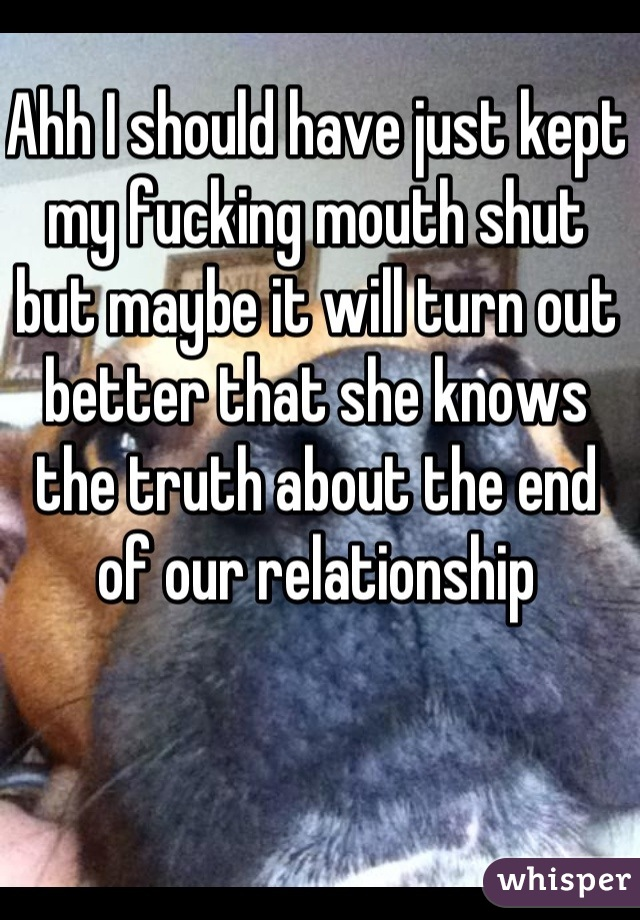 Ahh I should have just kept my fucking mouth shut but maybe it will turn out better that she knows the truth about the end of our relationship