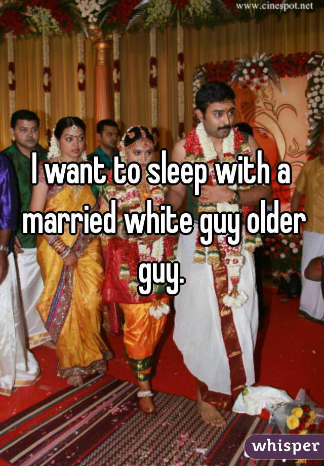 I want to sleep with a married white guy older guy.