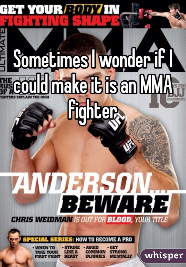 Sometimes I wonder if I could make it is an MMA fighter