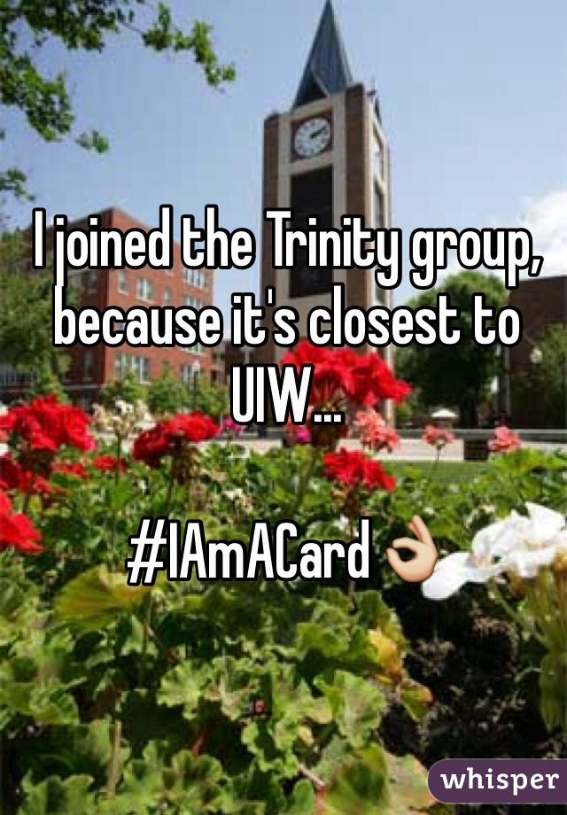 I joined the Trinity group, because it's closest to UIW...  #IAmACard👌