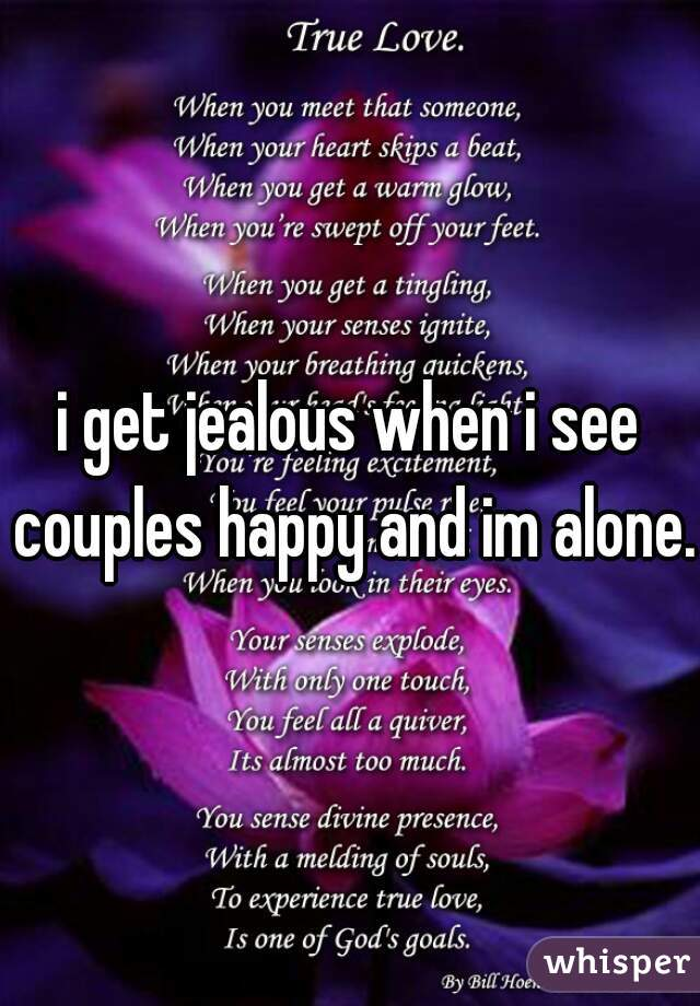 i get jealous when i see couples happy and im alone.