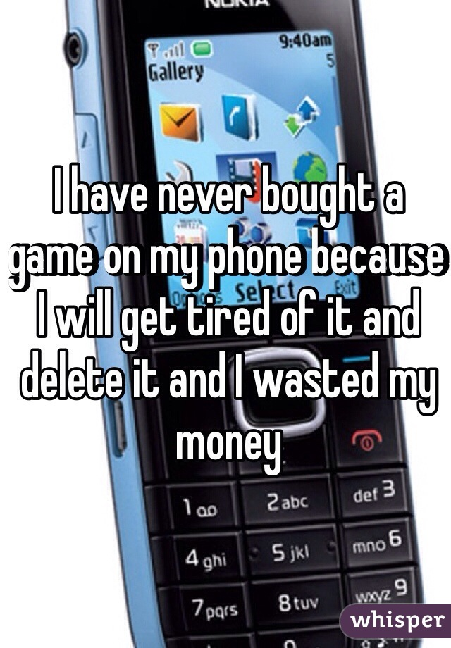 I have never bought a game on my phone because I will get tired of it and delete it and I wasted my money
