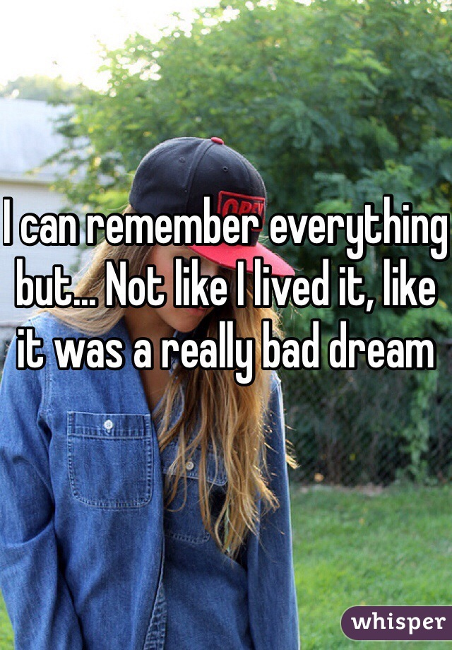 I can remember everything but... Not like I lived it, like it was a really bad dream
