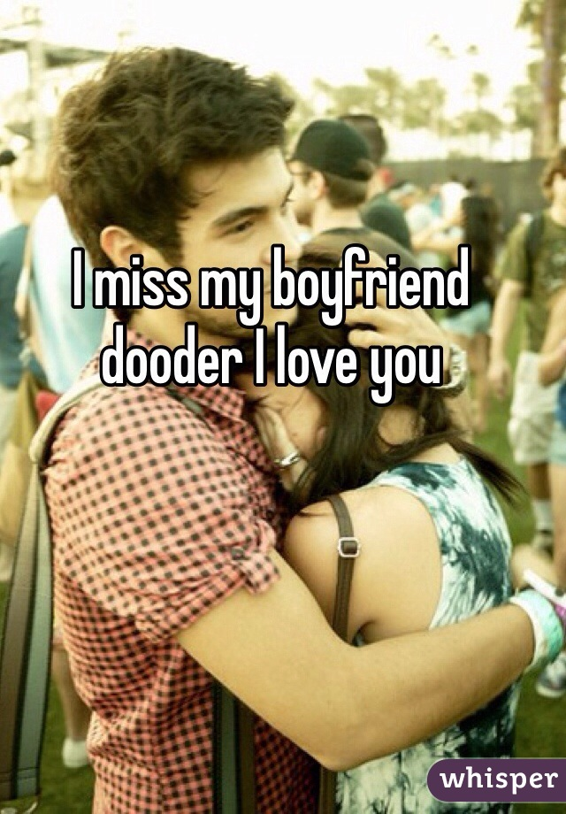 I miss my boyfriend dooder I love you