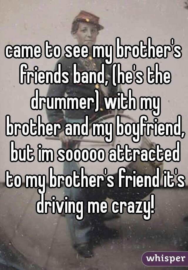 came to see my brother's friends band, (he's the drummer) with my brother and my boyfriend, but im sooooo attracted to my brother's friend it's driving me crazy!