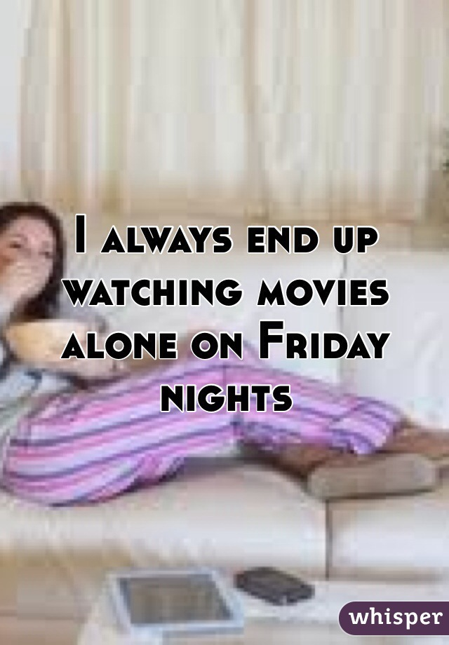 I always end up watching movies alone on Friday nights
