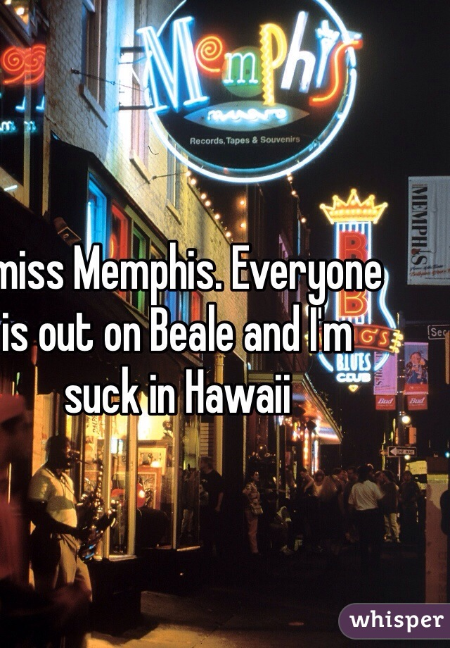 I miss Memphis. Everyone is out on Beale and I'm suck in Hawaii