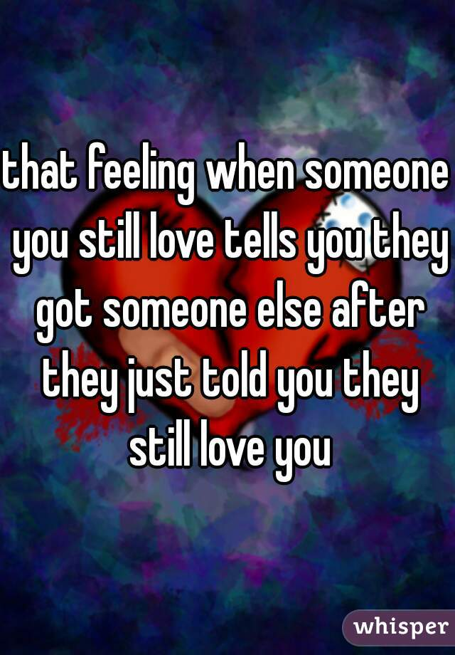 that feeling when someone you still love tells you they got someone else after they just told you they still love you