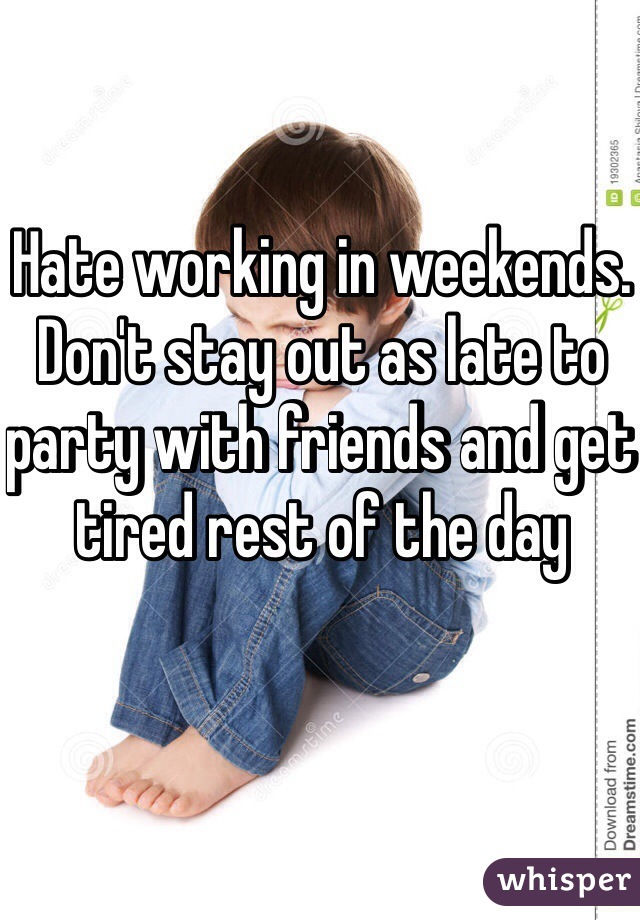 Hate working in weekends. Don't stay out as late to party with friends and get tired rest of the day