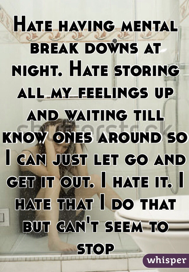 Hate having mental break downs at night. Hate storing all my feelings up and waiting till know ones around so I can just let go and get it out. I hate it. I hate that I do that but can't seem to stop