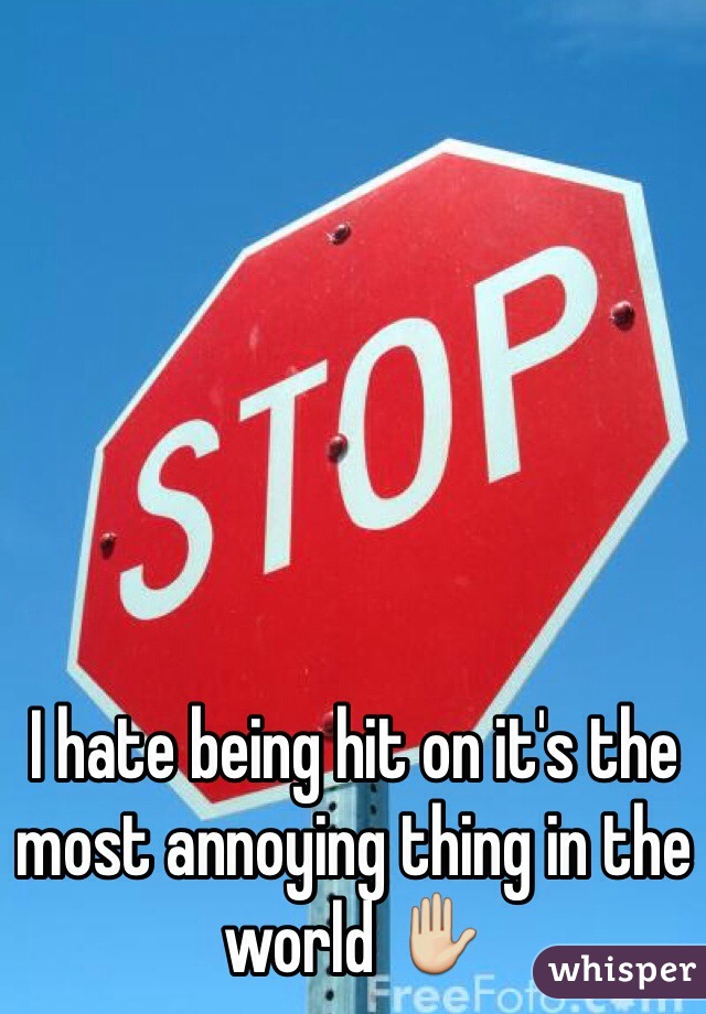 I hate being hit on it's the most annoying thing in the world ✋