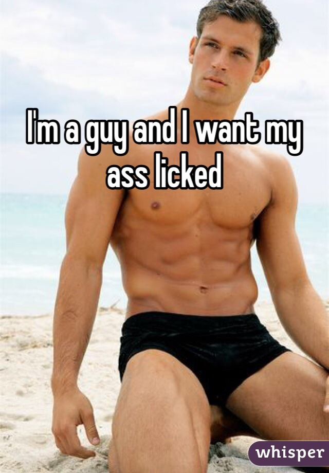 I'm a guy and I want my ass licked