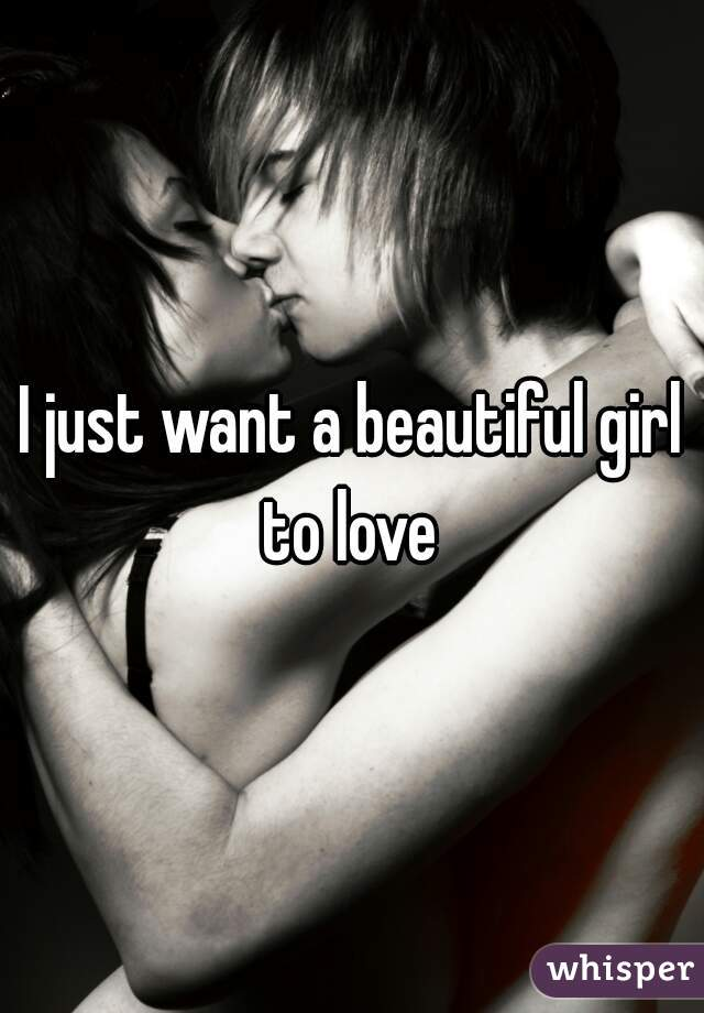 I just want a beautiful girl to love
