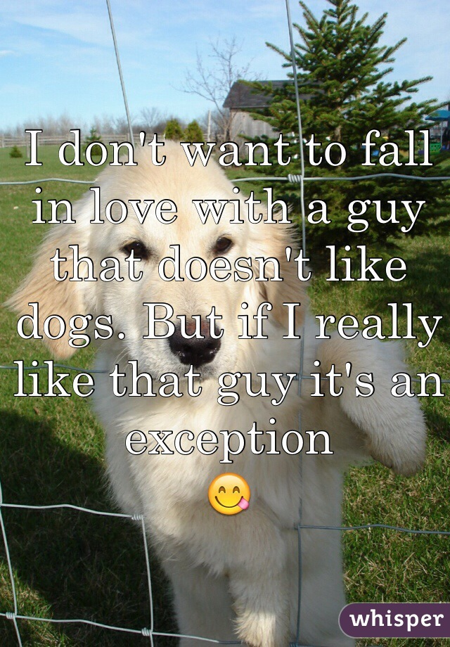 I don't want to fall in love with a guy that doesn't like dogs. But if I really like that guy it's an exception  😋