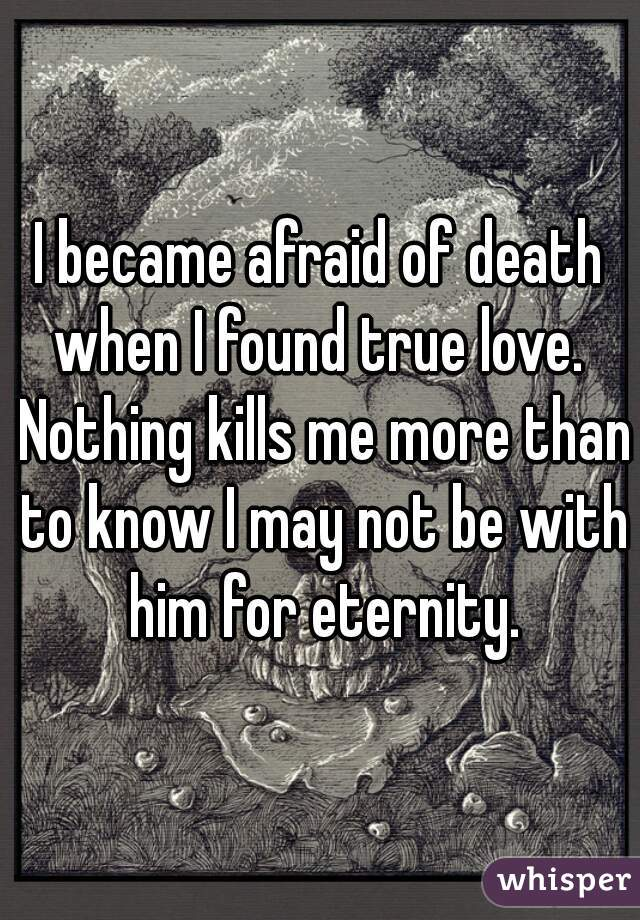 I became afraid of death when I found true love.  Nothing kills me more than to know I may not be with him for eternity.