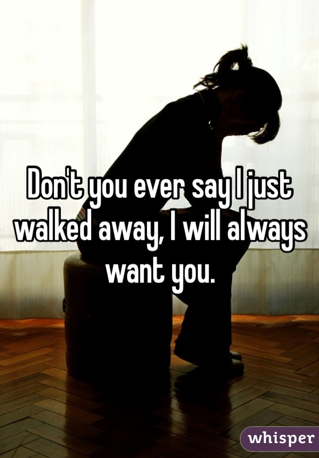Don't you ever say I just walked away, I will always want you.