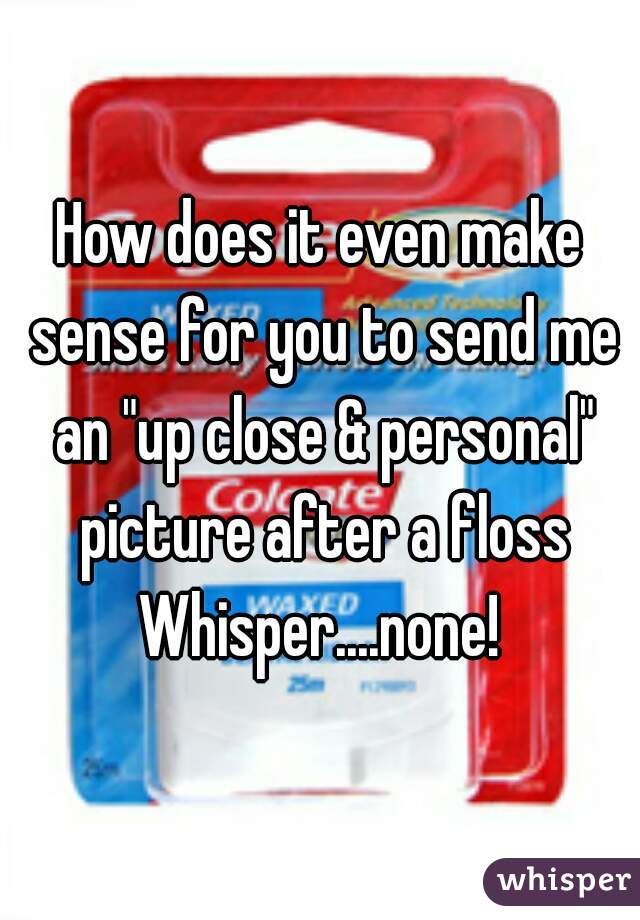 "How does it even make sense for you to send me an ""up close & personal"" picture after a floss Whisper....none!"