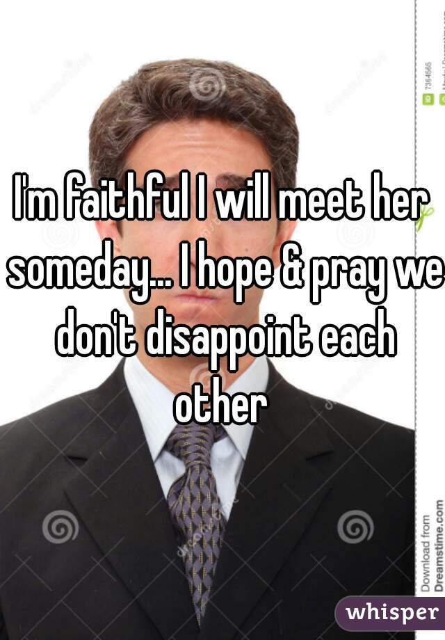 I'm faithful I will meet her someday... I hope & pray we don't disappoint each other