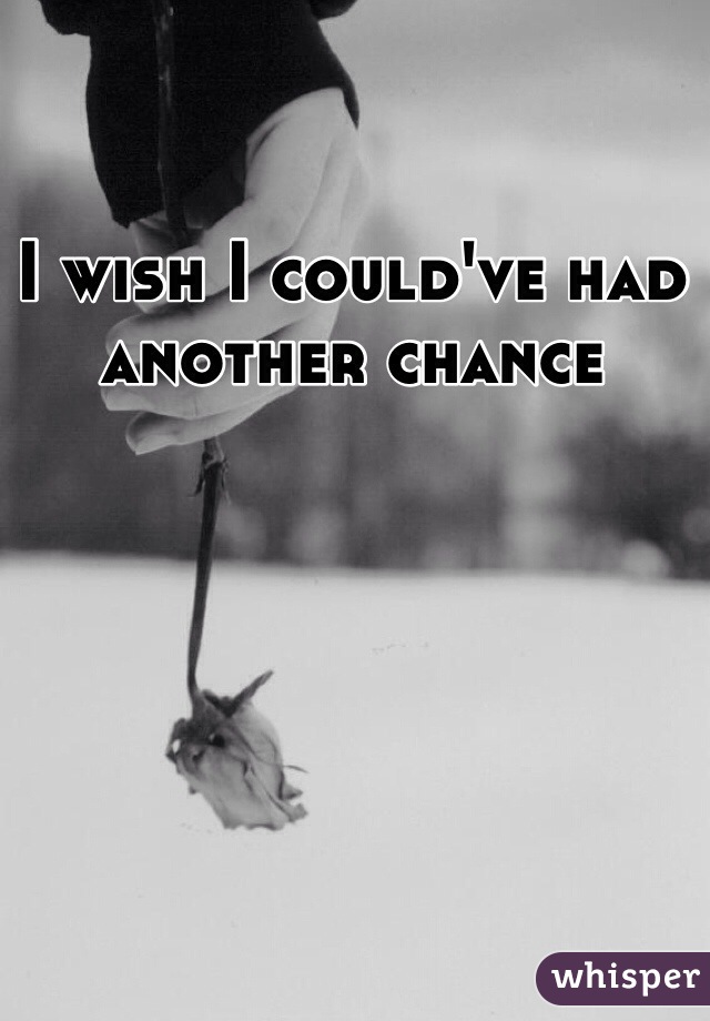 I wish I could've had another chance