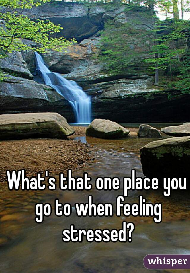 What's that one place you go to when feeling stressed?