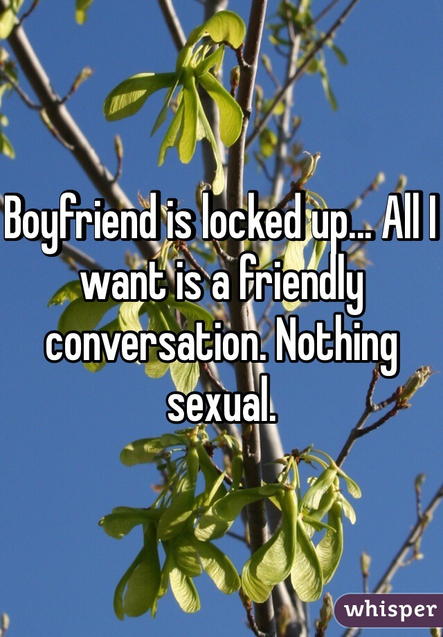 Boyfriend is locked up... All I want is a friendly conversation. Nothing sexual.