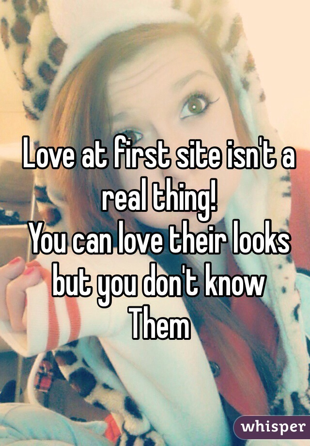 Love at first site isn't a real thing! You can love their looks but you don't know Them