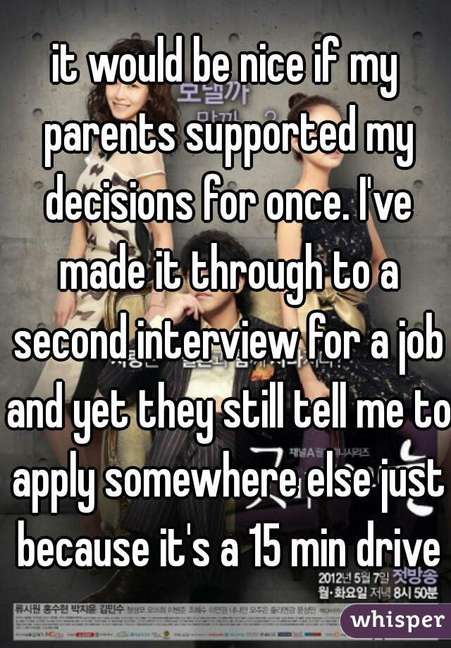 it would be nice if my parents supported my decisions for once. I've made it through to a second interview for a job and yet they still tell me to apply somewhere else just because it's a 15 min drive