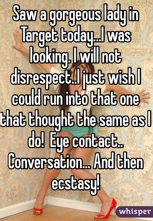 Saw a gorgeous lady in Target today...I was looking. I will not disrespect..I just wish I could run into that one that thought the same as I do!  Eye contact.. Conversation... And then ecstasy!