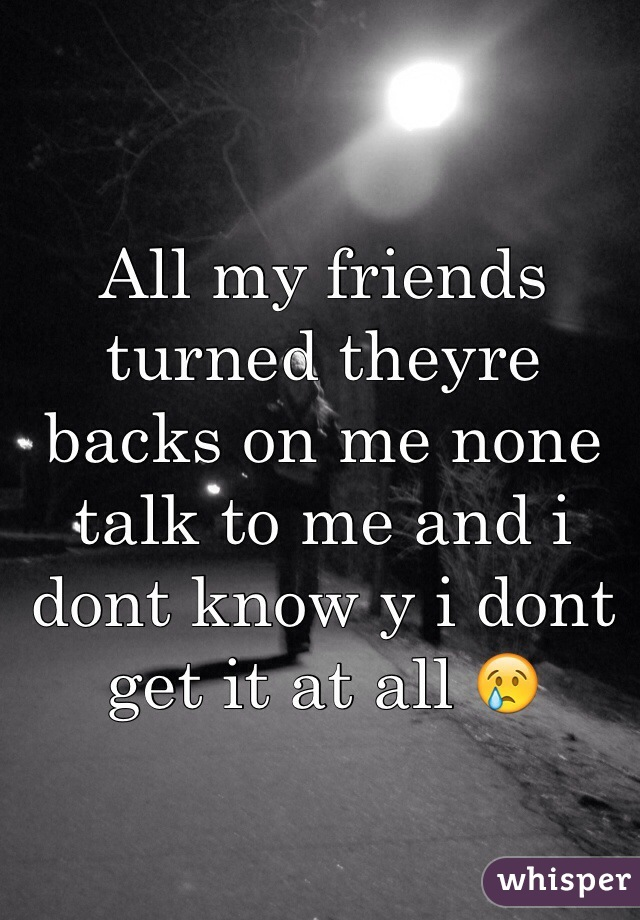 All my friends turned theyre backs on me none talk to me and i dont know y i dont get it at all 😢