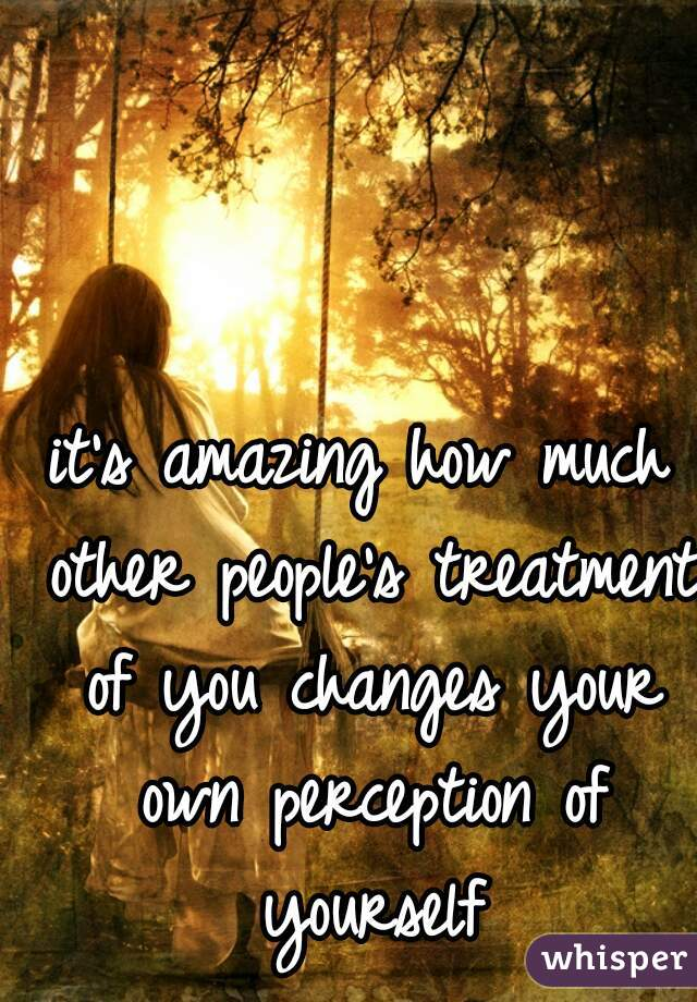 it's amazing how much other people's treatment of you changes your own perception of yourself