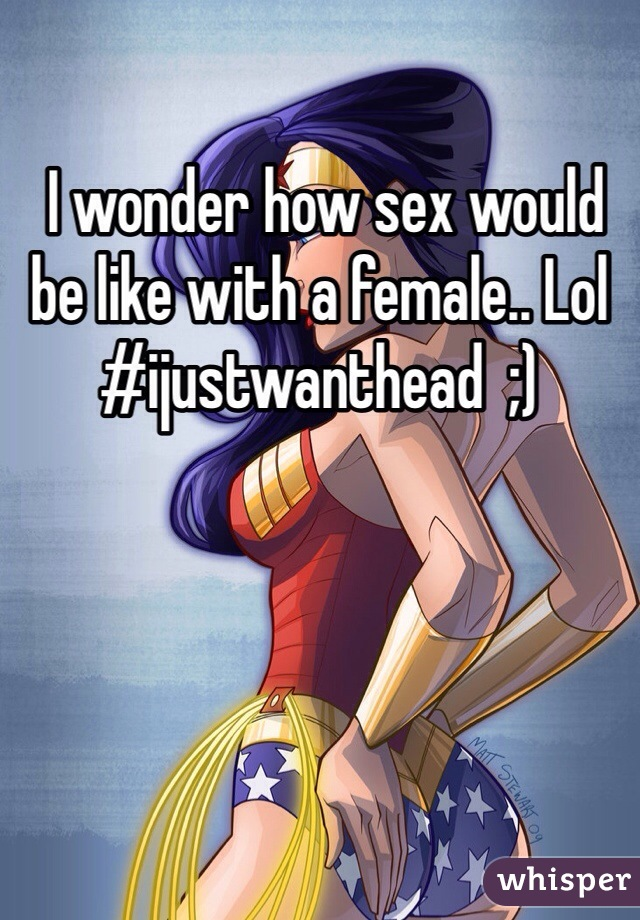 I wonder how sex would be like with a female.. Lol #ijustwanthead  ;)