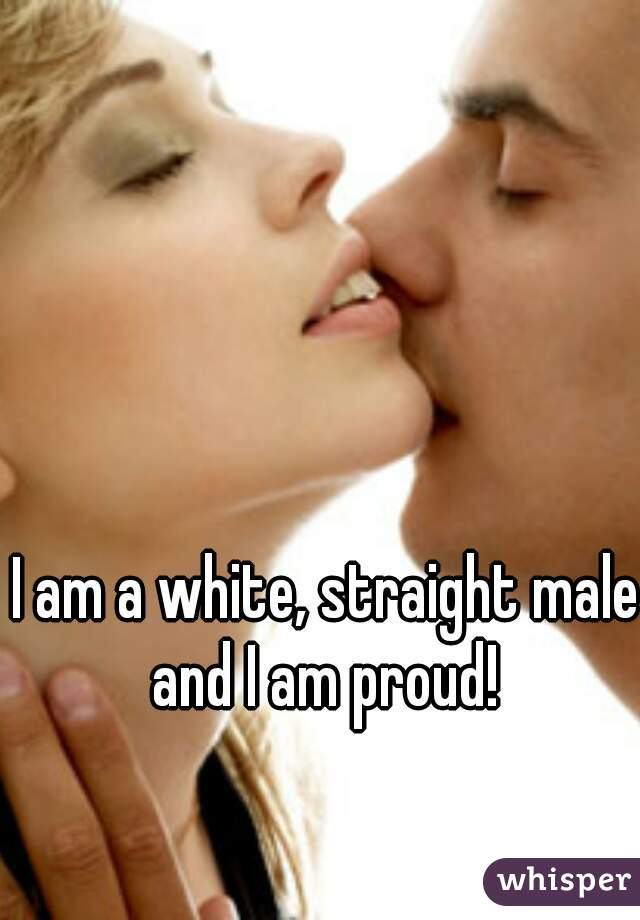 I am a white, straight male and I am proud!