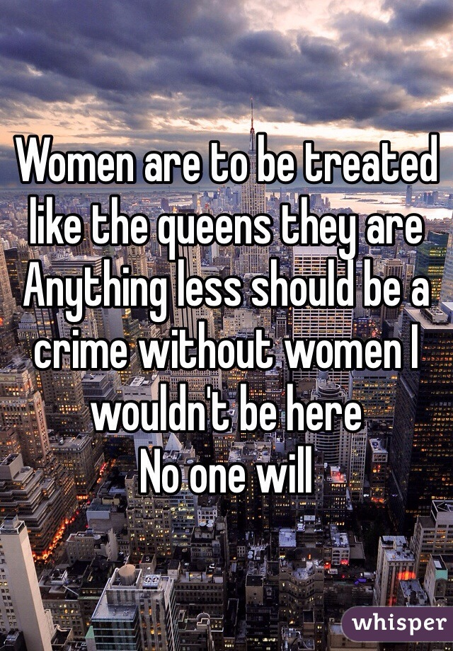 Women are to be treated like the queens they are  Anything less should be a crime without women I wouldn't be here  No one will