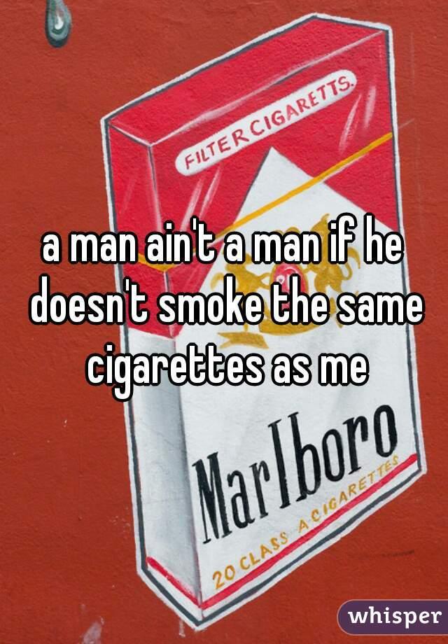 a man ain't a man if he doesn't smoke the same cigarettes as me