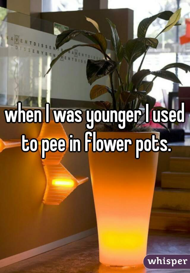 when I was younger I used to pee in flower pots.