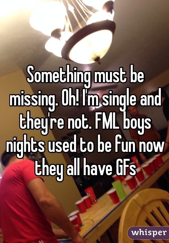 Something must be missing. Oh! I'm single and they're not. FML boys nights used to be fun now they all have GFs