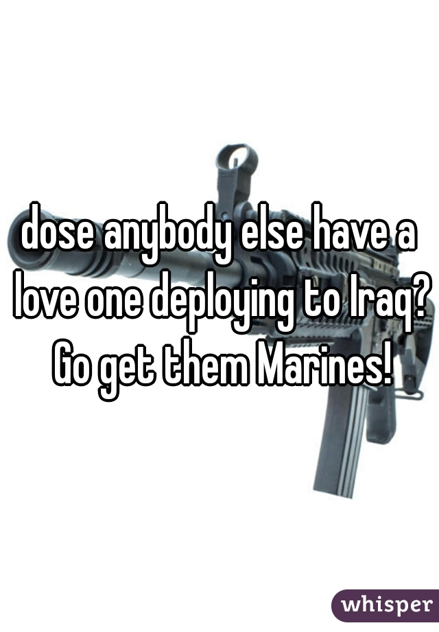 dose anybody else have a love one deploying to Iraq? Go get them Marines!
